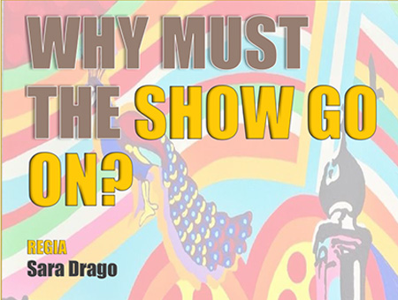 WHY MUST THE SHOW GO ON? - PaeSaggi Teatrali